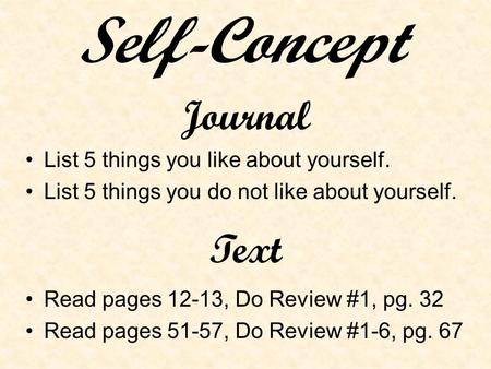 Journal List 5 things you like about yourself. List 5 things you do not like about yourself. Text Read pages 12-13, Do Review #1, pg. 32 Read pages 51-57,