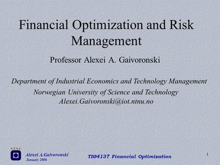 Alexei A.Gaivoronski January 2006 TIØ4137 Financial Optimization 1 Financial Optimization and Risk Management Professor Alexei A. Gaivoronski Department.