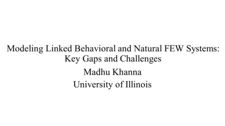 Modeling Linked Behavioral and Natural FEW Systems: Key Gaps and Challenges Madhu Khanna University of Illinois.