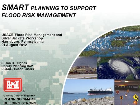 US Army Corps of Engineers PLANNING SMART BUILDING STRONG ® SMART PLANNING TO SUPPORT FLOOD RISK MANAGEMENT USACE Flood Risk Management and Silver Jackets.