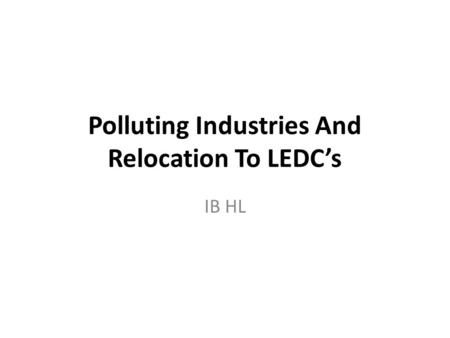Polluting Industries And Relocation To LEDC's IB HL.
