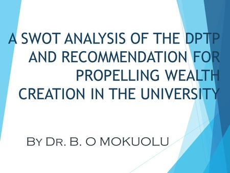 A SWOT ANALYSIS OF THE DPTP AND RECOMMENDATION FOR PROPELLING WEALTH CREATION IN THE UNIVERSITY By Dr. B. O MOKUOLU.