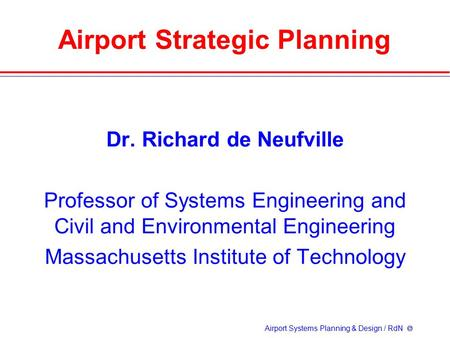 Airport Systems Planning & Design / RdN  Airport Strategic Planning Dr. Richard de Neufville Professor of Systems Engineering and Civil and Environmental.