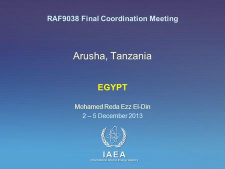 IAEA International Atomic Energy Agency Arusha, Tanzania EGYPT Mohamed Reda Ezz El-Din 2 – 5 December 2013 RAF9038 Final Coordination Meeting.
