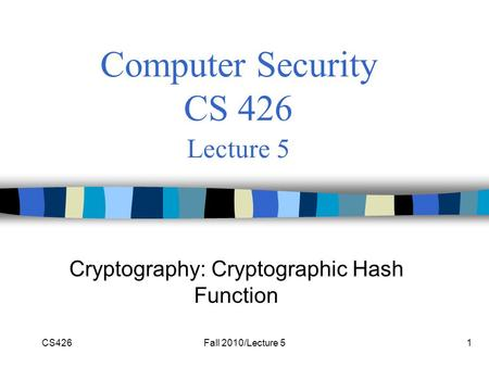 CS426Fall 2010/Lecture 51 Computer Security CS 426 Lecture 5 Cryptography: Cryptographic Hash Function.