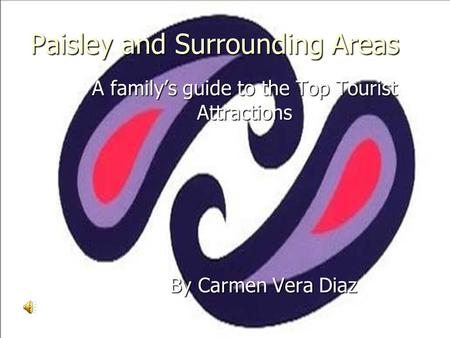 Paisley and Surrounding Areas A family's guide to the Top Tourist Attractions By Carmen Vera Diaz By Carmen Vera Diaz.
