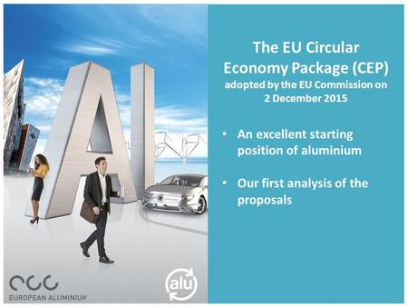 The EU Circular Economy Package (CEP) adopted by the EU Commission on 2 December 2015 An excellent starting position of aluminium Our first analysis of.