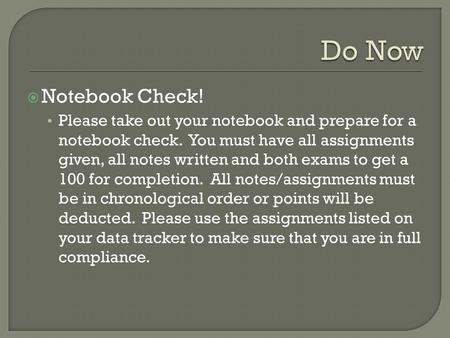 Notebook Check! Please take out your notebook and prepare for a notebook check. You must have all assignments given, all notes written and both exams.