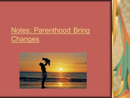 1 Notes: Parenthood Bring Changes. 2 Parenthood – the state of being a parent Notes: Having a child brings dramatic and long-lasting changes to every.