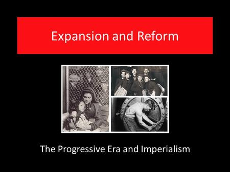 Expansion and Reform The Progressive Era and Imperialism.