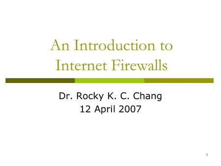 1 An Introduction to Internet Firewalls Dr. Rocky K. C. Chang 12 April 2007.