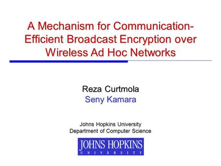 A Mechanism for Communication- Efficient Broadcast Encryption over Wireless Ad Hoc Networks Johns Hopkins University Department of Computer Science Reza.