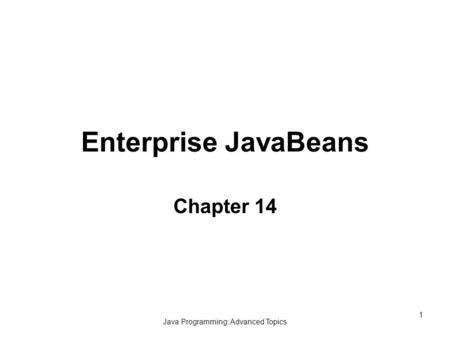 Java Programming: Advanced Topics 1 Enterprise JavaBeans Chapter 14.