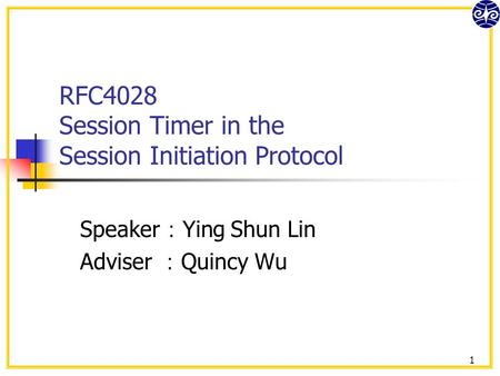 1 RFC4028 Session Timer in the Session Initiation Protocol Speaker : Ying Shun Lin Adviser : Quincy Wu.
