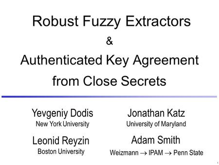 1 Leonid Reyzin Boston University Adam Smith Weizmann  IPAM  Penn State Robust Fuzzy Extractors & Authenticated Key Agreement from Close Secrets Yevgeniy.