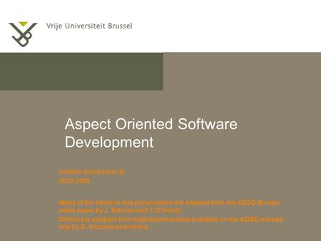 Aspect Oriented Software Development Viviane Jonckers et al. 2007-2009 Many of the slides in this presentation are adapted from the AOSD-Europe white paper.