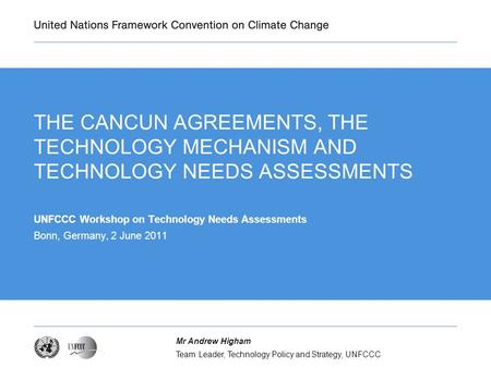 Team Leader, Technology Policy and Strategy, UNFCCC Mr Andrew Higham THE CANCUN AGREEMENTS, THE TECHNOLOGY MECHANISM AND TECHNOLOGY NEEDS ASSESSMENTS UNFCCC.