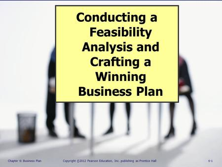 Chapter 6: Business Plan Copyright ©2012 Pearson Education, Inc. Publishing as Prentice Hall 6-1 Conducting a Feasibility Analysis and Crafting a Winning.