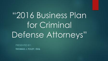 """2016 Business Plan for Criminal Defense Attorneys"" PRESENTED BY: THOMAS J. FOLEY, ESQ."