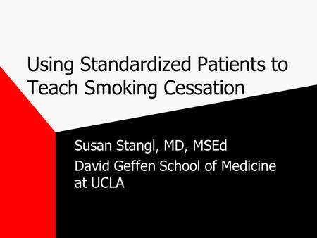 Using Standardized Patients to Teach Smoking Cessation Susan Stangl, MD, MSEd David Geffen School of Medicine at UCLA.