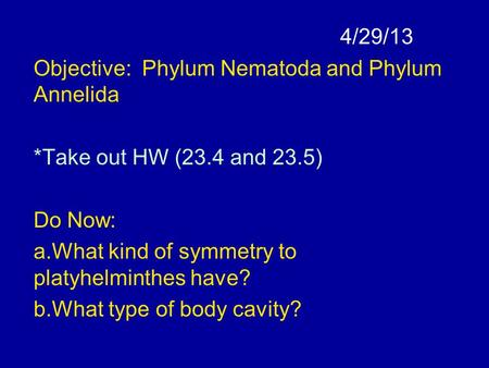 4/29/13 Objective: Phylum Nematoda and Phylum Annelida *Take out HW (23.4 and 23.5) Do Now: a.What kind of symmetry to platyhelminthes have? b.What type.