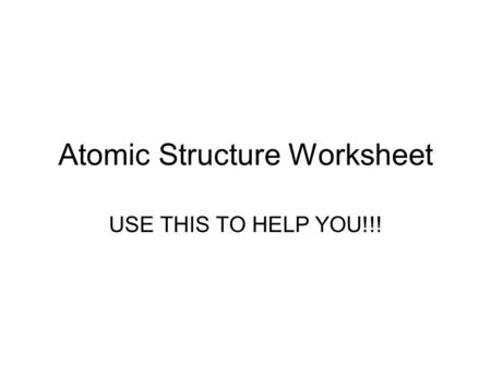 Atomic Structure Worksheet USE THIS TO HELP YOU!!!