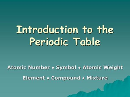 Introduction to the Periodic Table Atomic Number ● Symbol ● Atomic Weight Element ● Compound ● Mixture.