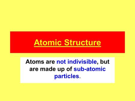 Atomic Structure Atoms are not indivisible, but are made up of sub-atomic particles.