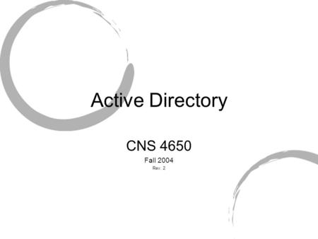 Active Directory CNS 4650 Fall 2004 Rev. 2. Active Directory Introduced with Windows 2000 Server X.500 based Can emulate NT-style network environments.