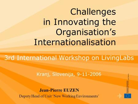 Challenges in Innovating the Organisation's Internationalisation 3rd International Workshop on LivingLabs Kranj, Slovenija, 9-11-2006 Jean-Pierre EUZEN.
