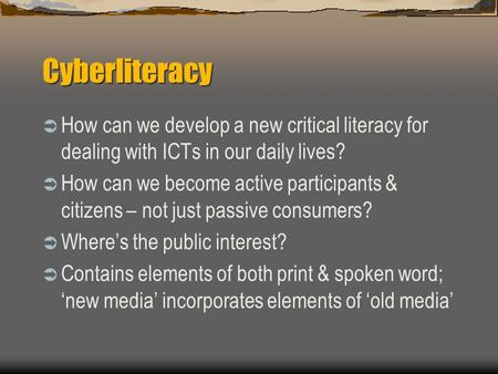 Cyberliteracy  How can we develop a new critical literacy for dealing with ICTs in our daily lives?  How can we become active participants & citizens.