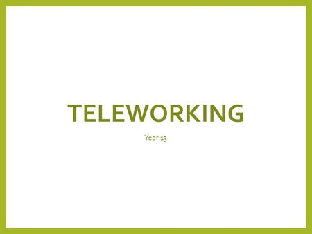 TELEWORKING Year 13. Lesson Objectives Pupils will understand: The definition of teleworking. Use and associated hardware of teleworking. Advantages and.