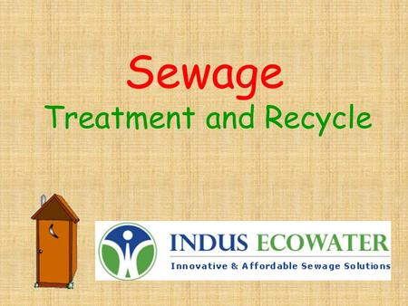 Sewage Treatment and Recycle What is sewage? Sewage is the wastewater originating in homes from Kitchen Laundry Wash Basins Bath rooms & Toilets Floor.
