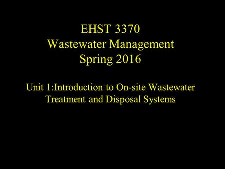 EHST 3370 Wastewater Management Spring 2016 Unit 1:Introduction to On-site Wastewater Treatment and Disposal Systems.
