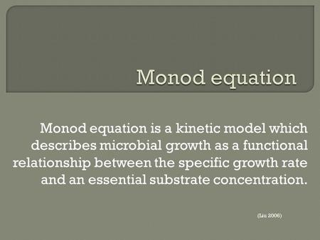 Monod equation is a kinetic model which describes microbial growth as a functional relationship between the specific growth rate and an essential substrate.