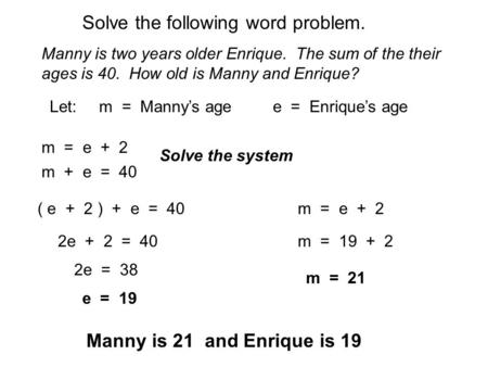 Solve the following word problem. Manny is two years older Enrique. The sum of the their ages is 40. How old is Manny and Enrique? Let: m = Manny's age.