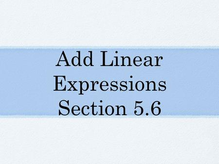 Add Linear Expressions Section 5.6. Vocabulary Linear Expression - an _______ expression in which the variable is raised to the first power.