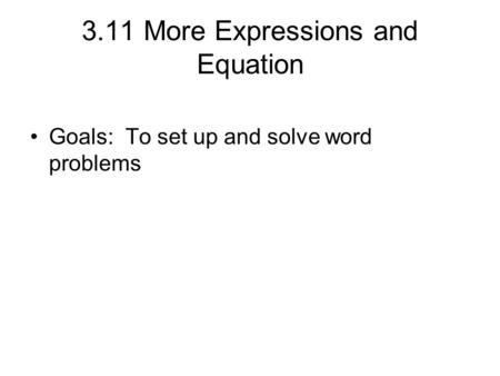 3.11 More Expressions and Equation Goals: To set up and solve word problems.