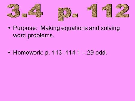 Purpose: Making equations and solving word problems. Homework: p. 113 -114 1 – 29 odd.