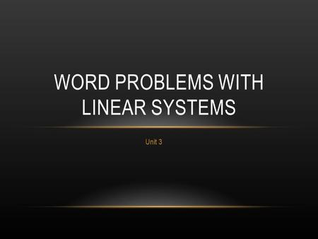 Unit 3 WORD PROBLEMS WITH LINEAR SYSTEMS. TWO IMPORTANT QUESTIONS 1.What are my two variables? 2.How are they related?