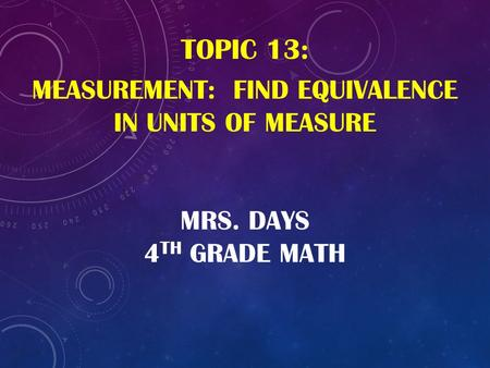 MRS. DAYS 4 TH GRADE MATH TOPIC 13: MEASUREMENT: FIND EQUIVALENCE IN UNITS OF MEASURE.