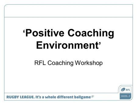 ' Positive Coaching Environment ' RFL Coaching Workshop 1.
