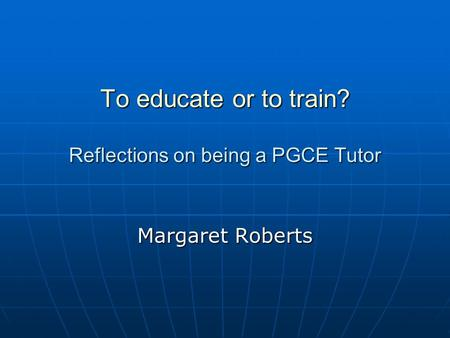 To educate or to train? Reflections on being a PGCE Tutor Margaret Roberts.
