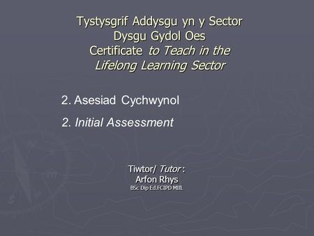 Tystysgrif Addysgu yn y Sector Dysgu Gydol Oes Certificate to Teach in the Lifelong Learning Sector Tiwtor/ Tutor : Arfon Rhys BSc Dip Ed.FCIPD MIfL 2.