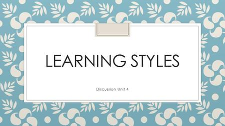 LEARNING STYLES Discussion Unit 4. My Discussion Post ◦ From researching learning styles, I have learned that different studies give different names to.