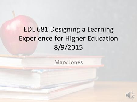 EDL 681 Designing a Learning Experience for Higher Education 8/9/2015 Mary Jones.