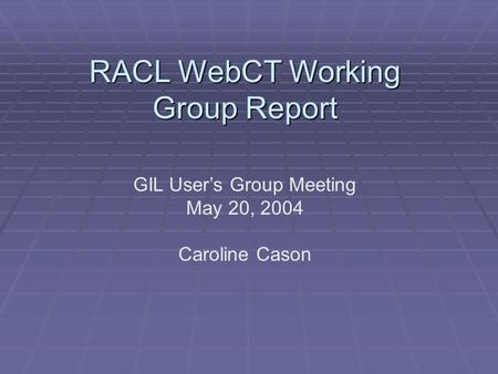 RACL WebCT Working Group Report GIL User's Group Meeting May 20, 2004 Caroline Cason.