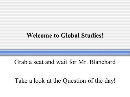 Welcome to Global Studies! Grab a seat and wait for Mr. Blanchard Take a look at the Question of the day!