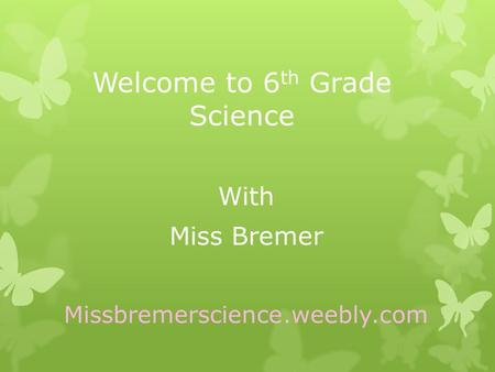 Welcome to 6 th Grade Science With Miss Bremer Missbremerscience.weebly.com.