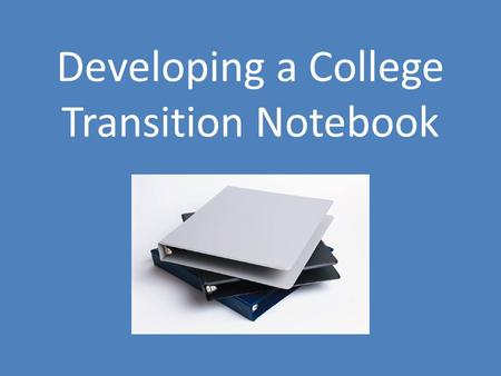 Developing a College Transition Notebook. Why create a transition notebook? Practice organizational skills that are important to succeeding in college.
